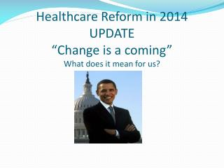Healthcare Reform in  2014 UPDATE �Change is a comin g � What does it mean for us?
