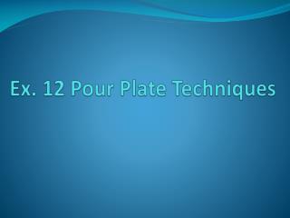 Ex. 12 Pour Plate Techniques