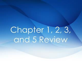 Chapter  1, 2, 3, and 5  Review