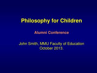 Philosophy for Children Alumni Conference John Smith, MMU Faculty of Education October 2013.