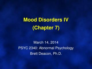 Mood Disorders IV (Chapter 7) March 14, 2014 PSYC 2340: Abnormal Psychology Brett Deacon, Ph.D.