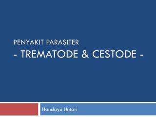 PENYAKIT PARASITER - TREMATODE & CESTODE -