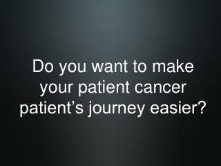 Do you want to make your patient cancer patient's journey easier?