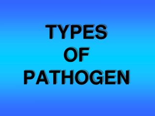 TYPES OF PATHOGEN