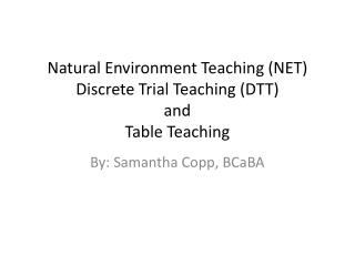 Natural Environment Teaching (NET)  Discrete Trial Teaching (DTT ) and  Table Teaching