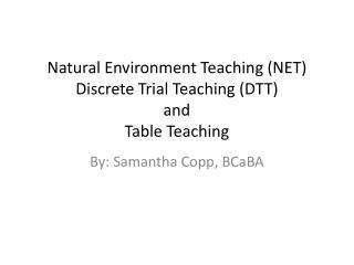 Natural Environment Teaching (NET)  Discrete Trial Teaching (DTT ) and  Table Teaching