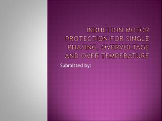 INDUCTION MOTOR PROTECTION FOR SINGLE PHASING, OVERVOLTAGE AND OVER TEMPERATURE
