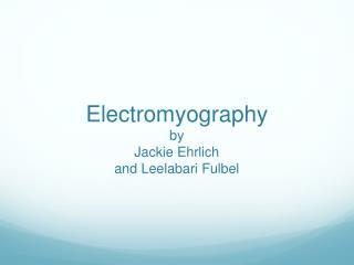 Electromyography by Jackie Ehrlich and Leelabari Fulbel