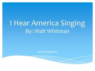 I Hear America Singing By: Walt Whitman