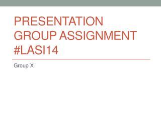 PresentatiON  GROUP ASSIGNMENT #LASI14