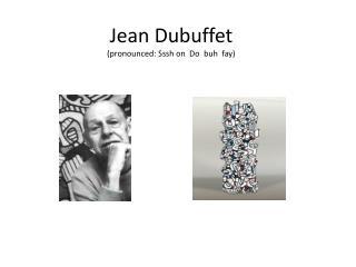 Jean Dubuffet (pronounced:  Sssh  on  Do   buh   fay )