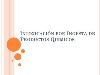 Intoxicación por Ingesta de Productos Químicos
