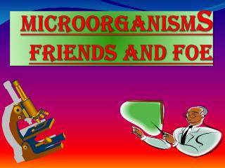 MICROORGANISM s  FRIENDS AND FOE