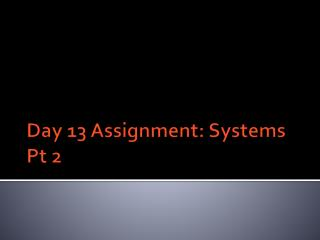 Day 13 Assignment: Systems Pt 2