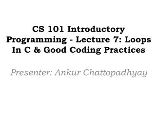 CS 101 Introductory Programming - Lecture 7:  Loops In C  &  Good Coding Practices