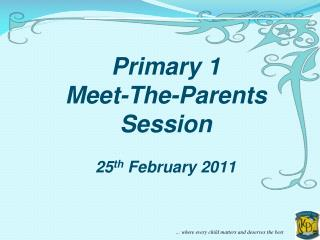 Primary 1  Meet-The-Parents Session 25 th  February 2011