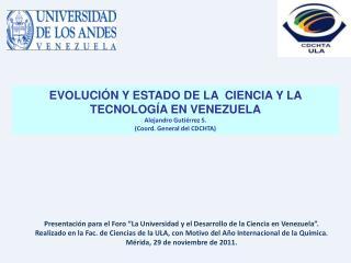 EVOLUCIÓN Y ESTADO  DE LA   CIENCIA Y LA  TECNOLOGÍA EN VENEZUELA Alejandro  Gutiérrez S.