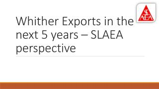 Whither Exports in the next 5 years � SLAEA perspective