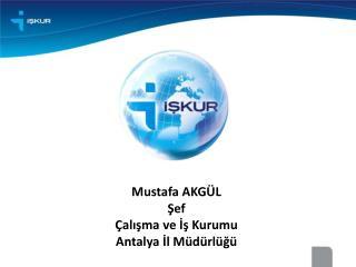 Mustafa AKGÜL Şef Çalışma ve İş Kurumu  Antalya İl Müdürlüğü