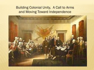 Building Colonial Unity,  A Call to Arms and Moving Toward Independence