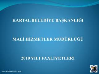 KARTAL BELEDİYE BAŞKANLIĞI MALİ HİZMETLER MÜDÜRLÜĞÜ 2010 YILI FAALİYETLERİ
