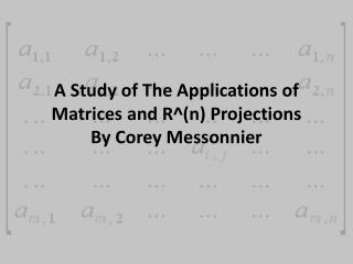 A Study of The Applications of Matrices and R^(n) Projections By Corey Messonnier