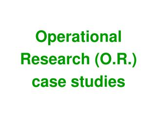Operational Research  (O.R .) case  studies
