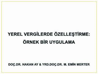 YEREL VERGİLERDE ÖZELLEŞTİRME: ÖRNEK BİR UYGULAMA DOÇ.DR. HAKAN AY & YRD.DOÇ.DR. M. EMİN MERTER