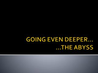 GOING EVEN DEEPER… …THE ABYSS