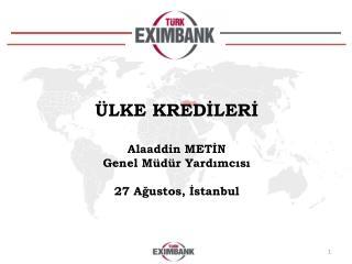 ÜLKE KREDİLERİ  Alaaddin METİN Genel Müdür Yardımcısı 27 Ağustos, İstanbul