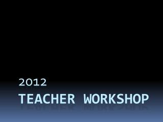 2012 TEACHER  WORKSHOP
