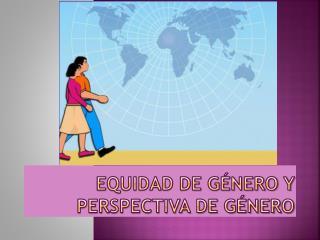 EQUIDAD DE GÉNERO Y PERSPECTIVA DE GÉNERO