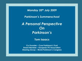 Monday 20 th  July 2009 Parkinson's Summerschool A Personal Perspective On  Parkinson's Tom Isaacs