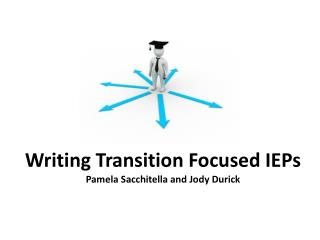 Writing  Transition Focused IEPs Pamela Sacchitella and Jody Durick