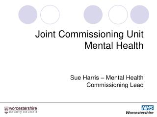 Joint Commissioning Unit Mental Health  Sue Harris – Mental Health  Commissioning Lead
