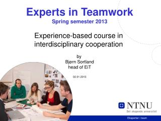 Experts in Teamwork Spring semester 2013 Experience-based course in