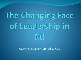 The Changing Face of Leadership in  RtI