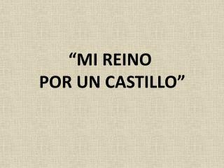 """Mi reino  por un castillo"""