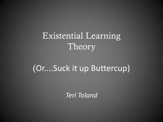 Existential Learning Theory ( Or ... .Suck it up Buttercup)