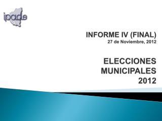 INFORME IV (FINAL) 27 de Noviembre, 2012 ELECCIONES  MUNICIPALES  2012