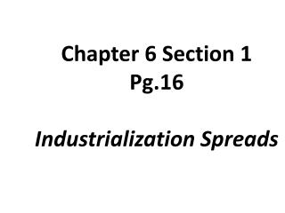 Chapter 6 Section 1 Pg.16 Industrialization Spreads