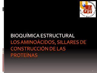 Bioquímica ESTRUCTURAL Los aminoácidos, sillares de construcción de las proteínas