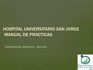 HOSPITAL UNIVERSITARIO SAN JORGE  MANUAL DE PRACTICAS