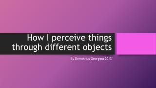 How I perceive things through different objects