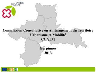 Commission Consultative en Aménagement du Territoire  Urbanisme et Mobilité CCATM Gerpinnes 2013