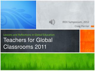 Lessons and Reflections in Global Education Teachers for Global Classrooms 2011