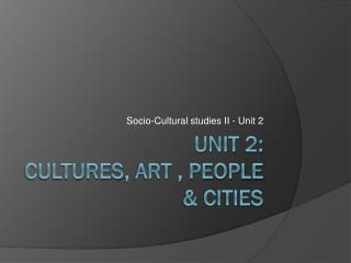 Unit  2:  cultures , art ,  people  &  cities