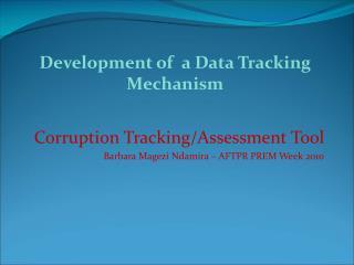 Corruption Tracking/Assessment Tool  Barbara  Magezi Ndamira  –  AFTPR PREM  Week 2010