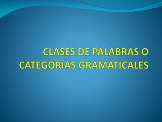 CLASES DE PALABRAS O CATEGORÍAS GRAMATICALES