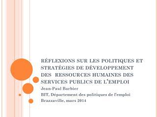 Jean-Paul Barbier BIT, Département des politiques de l'emploi Brazzaville, mars 2014